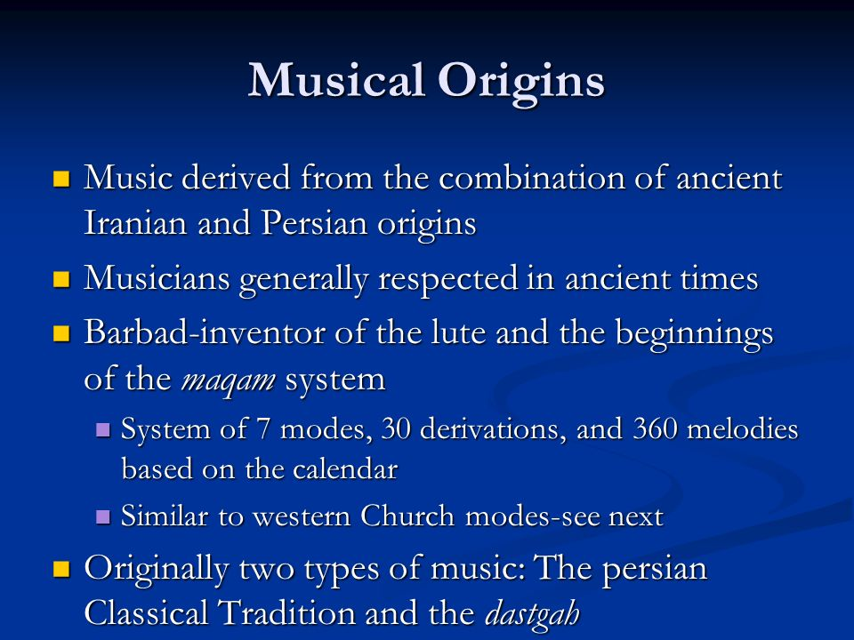 Musical Origins Music derived from the combination of ancient Iranian and Persian origins Music derived from the combination of ancient Iranian and Persian origins Musicians generally respected in ancient times Musicians generally respected in ancient times Barbad-inventor of the lute and the beginnings of the maqam system Barbad-inventor of the lute and the beginnings of the maqam system System of 7 modes, 30 derivations, and 360 melodies based on the calendar System of 7 modes, 30 derivations, and 360 melodies based on the calendar Similar to western Church modes-see next Similar to western Church modes-see next Originally two types of music: The persian Classical Tradition and the dastgah Originally two types of music: The persian Classical Tradition and the dastgah