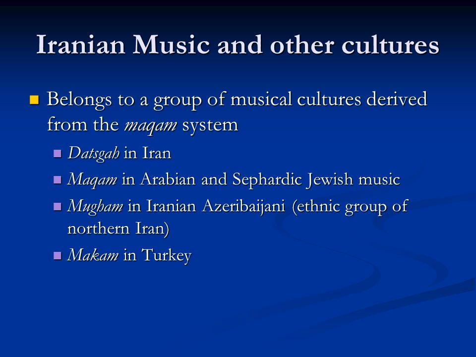 Iranian Music and other cultures Belongs to a group of musical cultures derived from the maqam system Belongs to a group of musical cultures derived from the maqam system Datsgah in Iran Datsgah in Iran Maqam in Arabian and Sephardic Jewish music Maqam in Arabian and Sephardic Jewish music Mugham in Iranian Azeribaijani (ethnic group of northern Iran) Mugham in Iranian Azeribaijani (ethnic group of northern Iran) Makam in Turkey Makam in Turkey