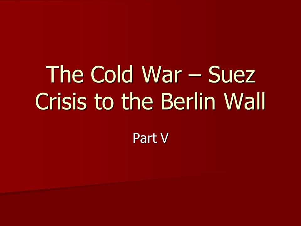 The Cold War – Suez Crisis to the Berlin Wall Part V