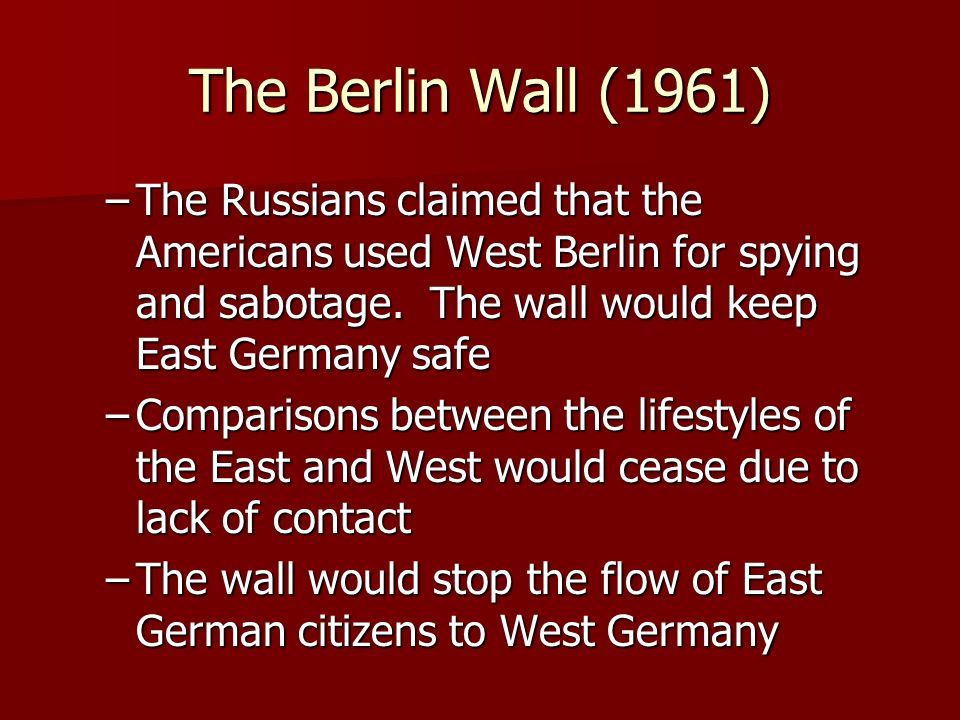 The Berlin Wall (1961) –The Russians claimed that the Americans used West Berlin for spying and sabotage.