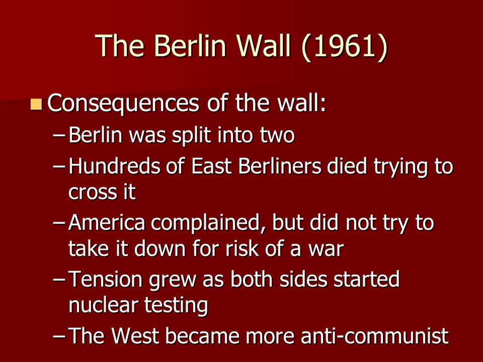 The Berlin Wall (1961) Consequences of the wall: Consequences of the wall: –Berlin was split into two –Hundreds of East Berliners died trying to cross it –America complained, but did not try to take it down for risk of a war –Tension grew as both sides started nuclear testing –The West became more anti-communist