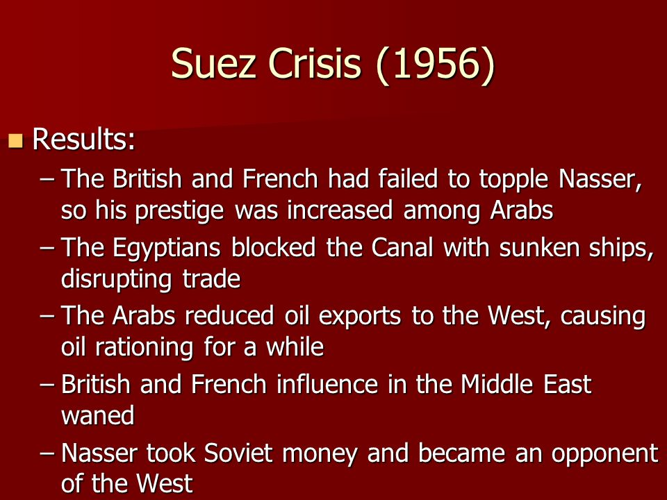 Suez Crisis (1956) Results: Results: –The British and French had failed to topple Nasser, so his prestige was increased among Arabs –The Egyptians blocked the Canal with sunken ships, disrupting trade –The Arabs reduced oil exports to the West, causing oil rationing for a while –British and French influence in the Middle East waned –Nasser took Soviet money and became an opponent of the West