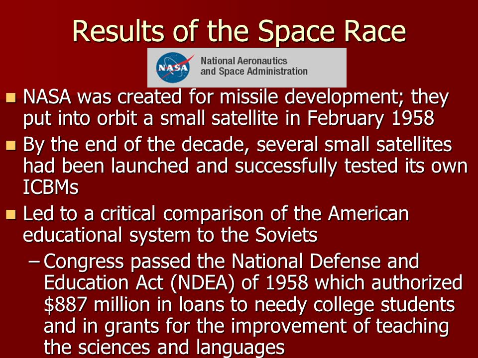 Results of the Space Race NASA was created for missile development; they put into orbit a small satellite in February 1958 NASA was created for missile development; they put into orbit a small satellite in February 1958 By the end of the decade, several small satellites had been launched and successfully tested its own ICBMs By the end of the decade, several small satellites had been launched and successfully tested its own ICBMs Led to a critical comparison of the American educational system to the Soviets Led to a critical comparison of the American educational system to the Soviets –Congress passed the National Defense and Education Act (NDEA) of 1958 which authorized $887 million in loans to needy college students and in grants for the improvement of teaching the sciences and languages