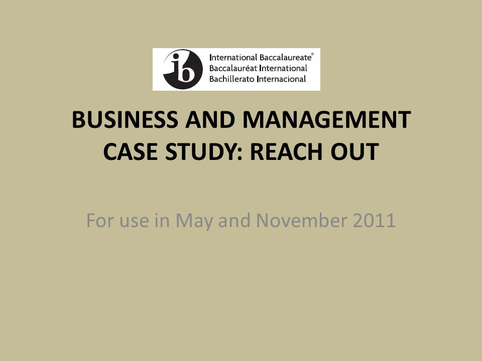 BUSINESS AND MANAGEMENT CASE STUDY: REACH OUT For use in May and November 2011