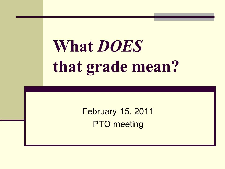 What DOES that grade mean February 15, 2011 PTO meeting