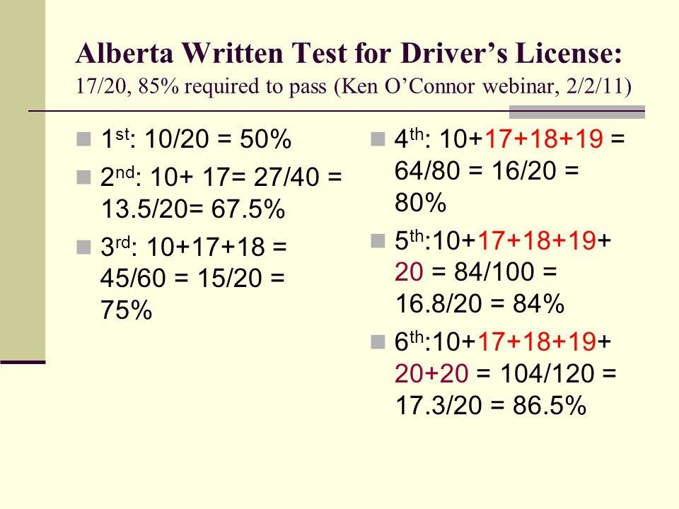 Alberta Written Test for Drivers License: 17/20, 85% required to pass (Ken OConnor webinar, 2/2/11) 1 st : 10/20 = 50% 2 nd : 10+ 17= 27/40 = 13.5/20= 67.5% 3 rd : 10+17+18 = 45/60 = 15/20 = 75% 4 th : 10+17+18+19 = 64/80 = 16/20 = 80% 5 th :10+17+18+19+ 20 = 84/100 = 16.8/20 = 84% 6 th :10+17+18+19+ 20+20 = 104/120 = 17.3/20 = 86.5%