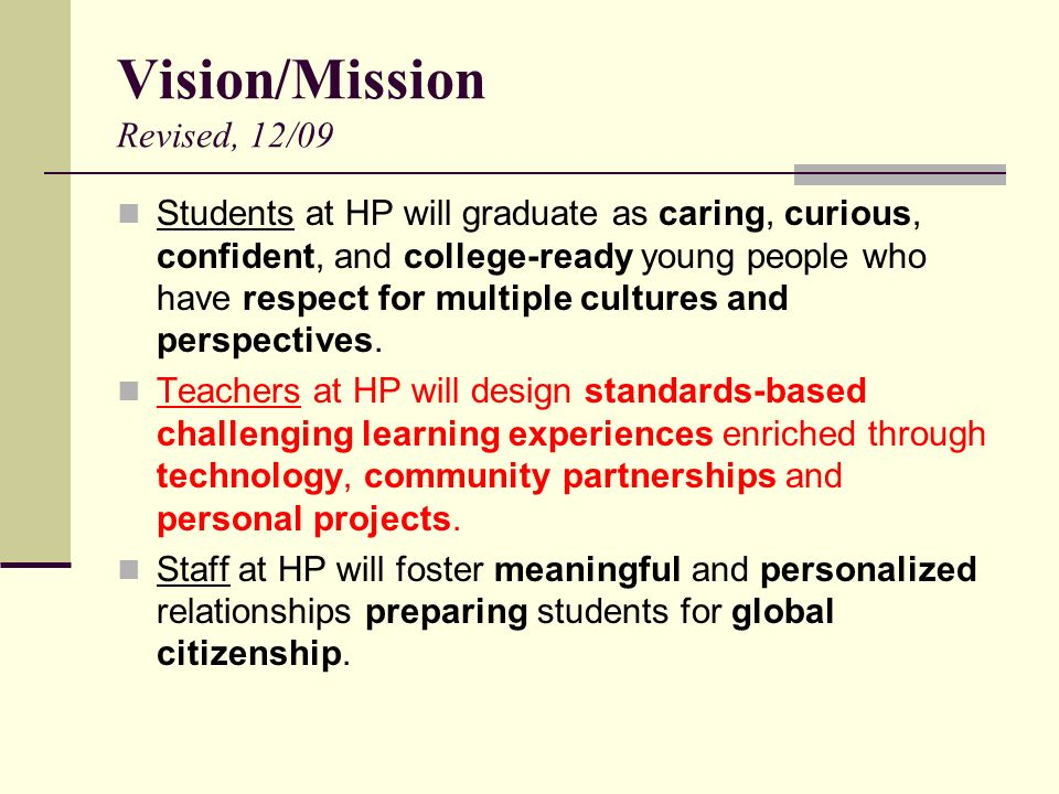 Vision/Mission Revised, 12/09 Students at HP will graduate as caring, curious, confident, and college-ready young people who have respect for multiple cultures and perspectives.
