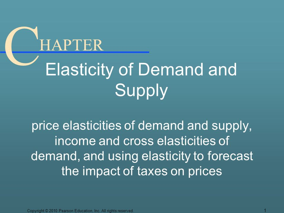 C HAPTER Elasticity of Demand and Supply price elasticities of demand and supply, income and cross elasticities of demand, and using elasticity to forecast the impact of taxes on prices Copyright © 2010 Pearson Education, Inc.