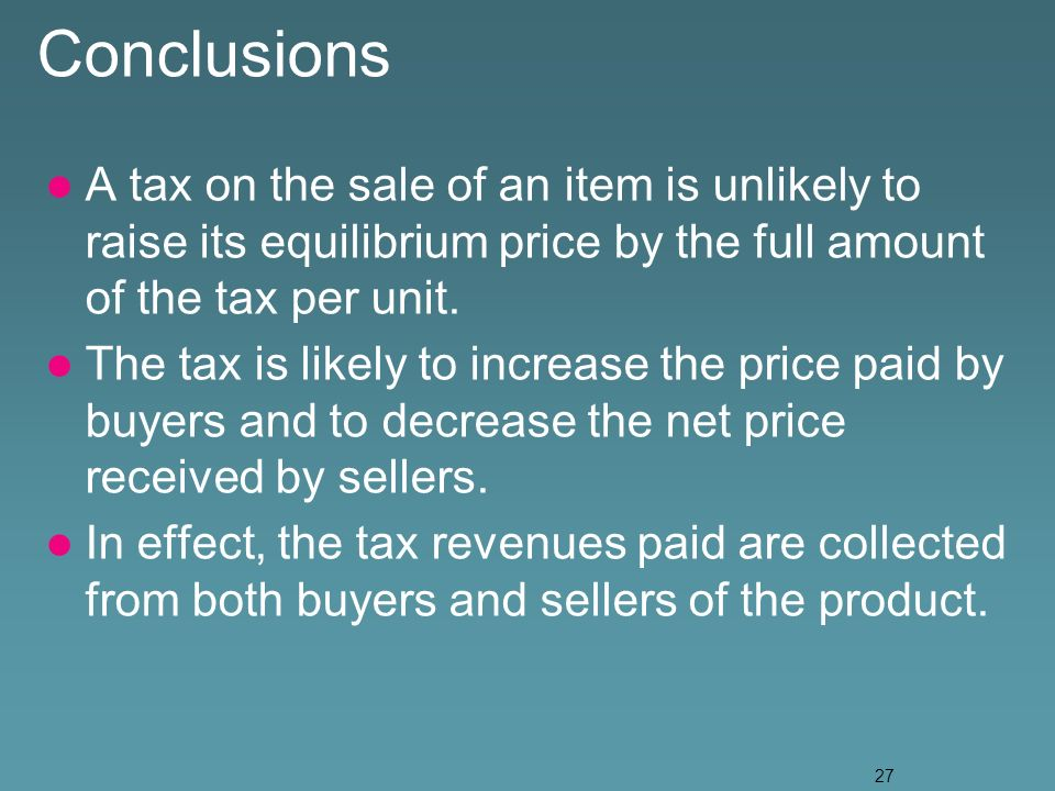 27 Conclusions A tax on the sale of an item is unlikely to raise its equilibrium price by the full amount of the tax per unit.