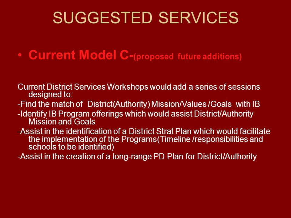 SUGGESTED SERVICES Current Model C- (proposed future additions) Current District Services Workshops would add a series of sessions designed to: -Find the match of District(Authority) Mission/Values /Goals with IB -Identify IB Program offerings which would assist District/Authority Mission and Goals -Assist in the identification of a District Strat Plan which would facilitate the implementation of the Programs(Timeline /responsibilities and schools to be identified) -Assist in the creation of a long-range PD Plan for District/Authority