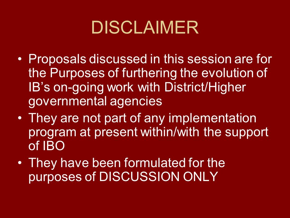 DISCLAIMER Proposals discussed in this session are for the Purposes of furthering the evolution of IBs on-going work with District/Higher governmental agencies They are not part of any implementation program at present within/with the support of IBO They have been formulated for the purposes of DISCUSSION ONLY
