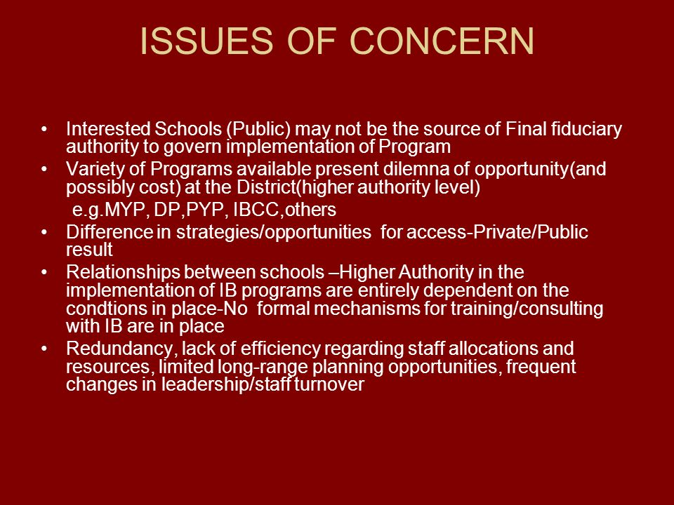ISSUES OF CONCERN Interested Schools (Public) may not be the source of Final fiduciary authority to govern implementation of Program Variety of Programs available present dilemna of opportunity(and possibly cost) at the District(higher authority level) e.g.MYP, DP,PYP, IBCC,others Difference in strategies/opportunities for access-Private/Public result Relationships between schools –Higher Authority in the implementation of IB programs are entirely dependent on the condtions in place-No formal mechanisms for training/consulting with IB are in place Redundancy, lack of efficiency regarding staff allocations and resources, limited long-range planning opportunities, frequent changes in leadership/staff turnover