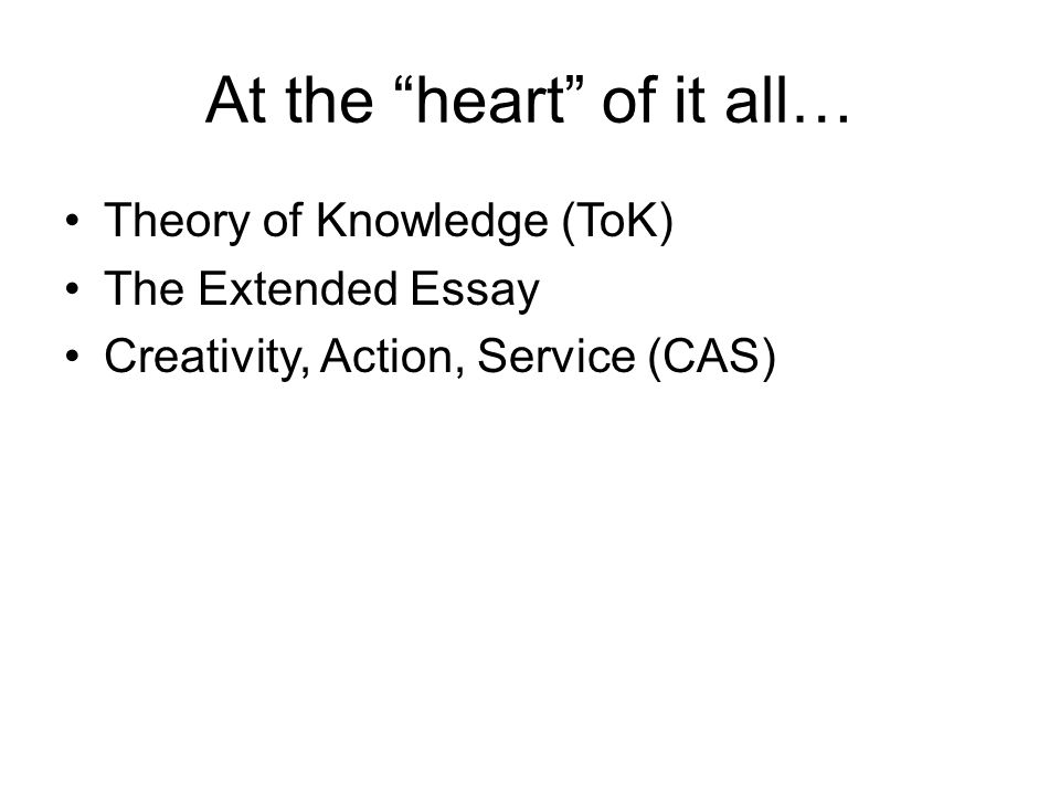 At the heart of it all… Theory of Knowledge (ToK) The Extended Essay Creativity, Action, Service (CAS)