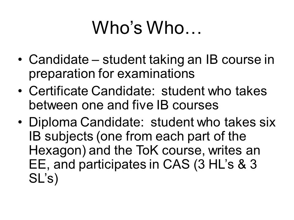Whos Who… Candidate – student taking an IB course in preparation for examinations Certificate Candidate: student who takes between one and five IB courses Diploma Candidate: student who takes six IB subjects (one from each part of the Hexagon) and the ToK course, writes an EE, and participates in CAS (3 HLs & 3 SLs)