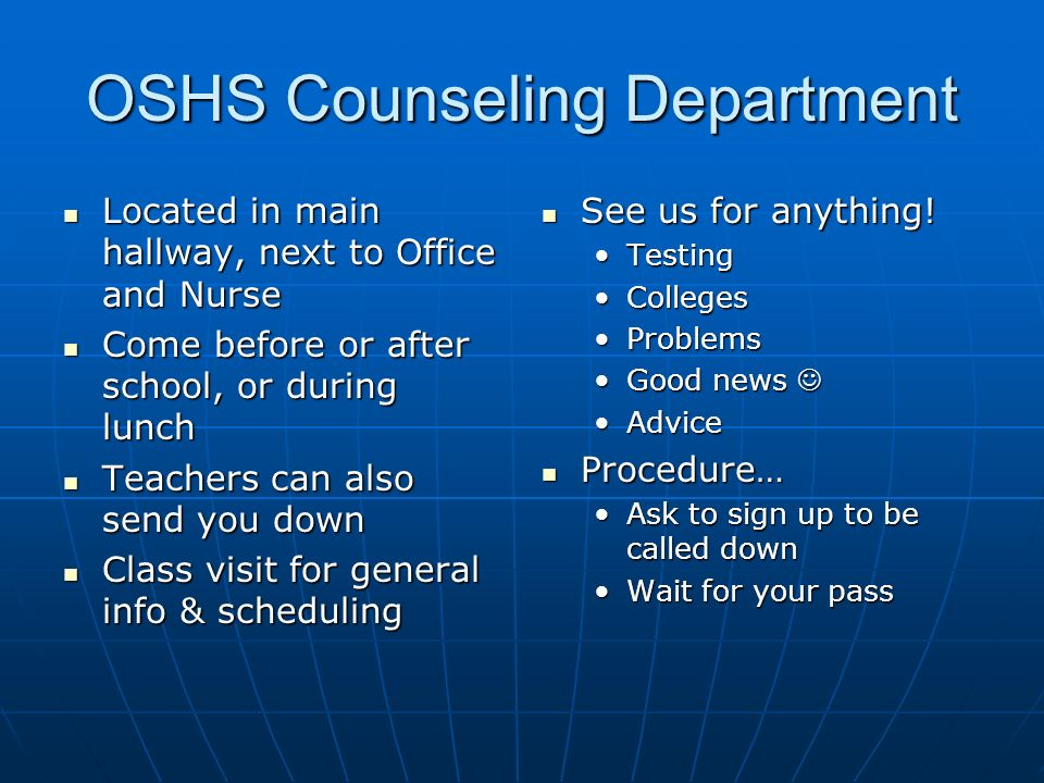 OSHS Counseling Department Located in main hallway, next to Office and Nurse Located in main hallway, next to Office and Nurse Come before or after school, or during lunch Come before or after school, or during lunch Teachers can also send you down Teachers can also send you down Class visit for general info & scheduling Class visit for general info & scheduling See us for anything.