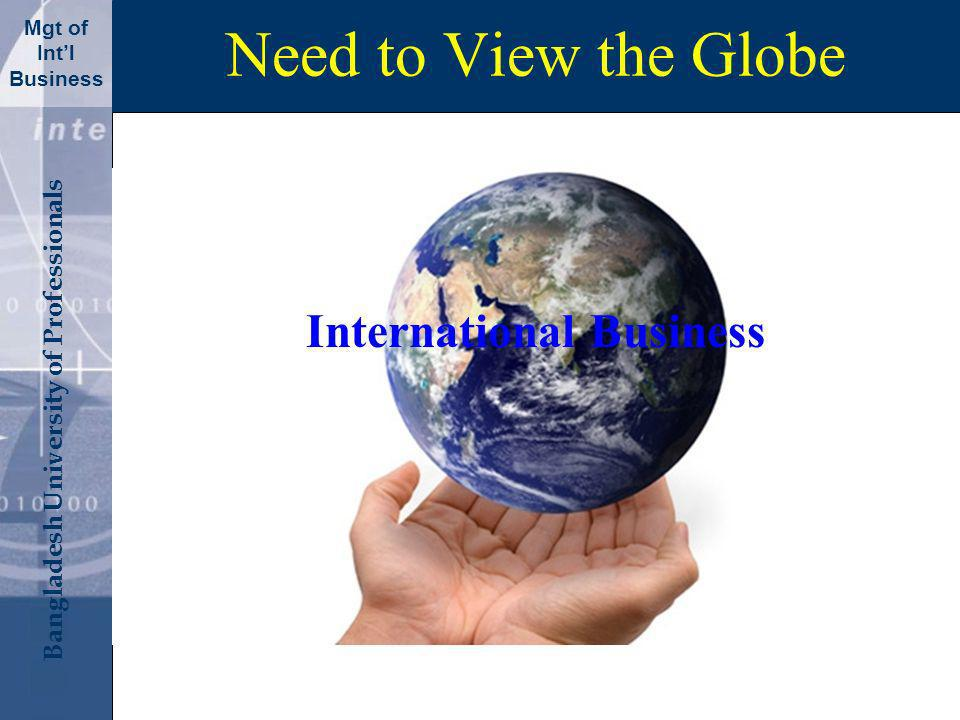 Click to edit Master title style Bangladesh University of Professionals Mgt of Intl Business Need to View the Globe International Business