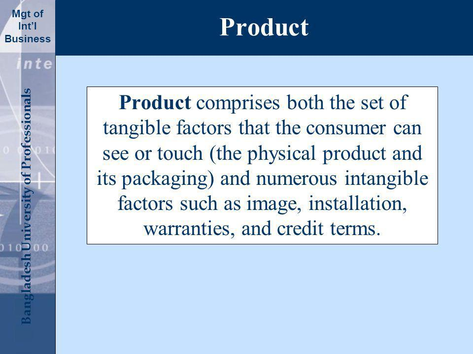 Click to edit Master title style Bangladesh University of Professionals Mgt of Intl Business Product Product comprises both the set of tangible factors that the consumer can see or touch (the physical product and its packaging) and numerous intangible factors such as image, installation, warranties, and credit terms.