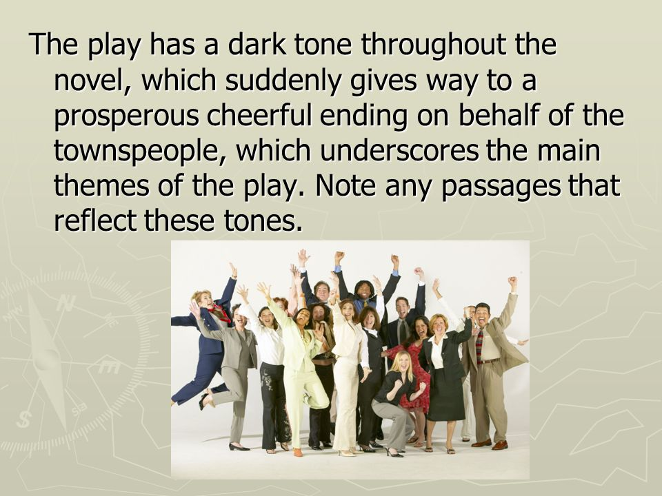 The play has a dark tone throughout the novel, which suddenly gives way to a prosperous cheerful ending on behalf of the townspeople, which underscores the main themes of the play.