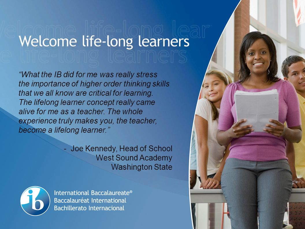 What the IB did for me was really stress the importance of higher order thinking skills that we all know are critical for learning.