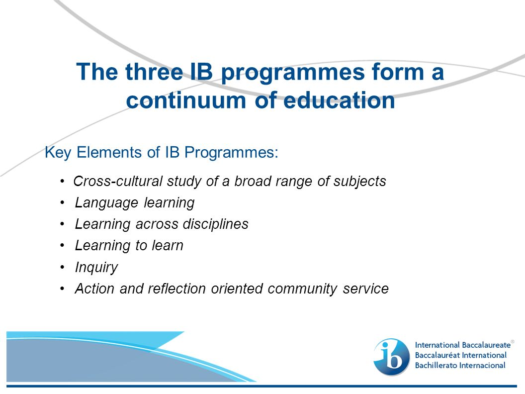 Key Elements of IB Programmes: Cross-cultural study of a broad range of subjects Language learning Learning across disciplines Learning to learn Inquiry Action and reflection oriented community service The three IB programmes form a continuum of education