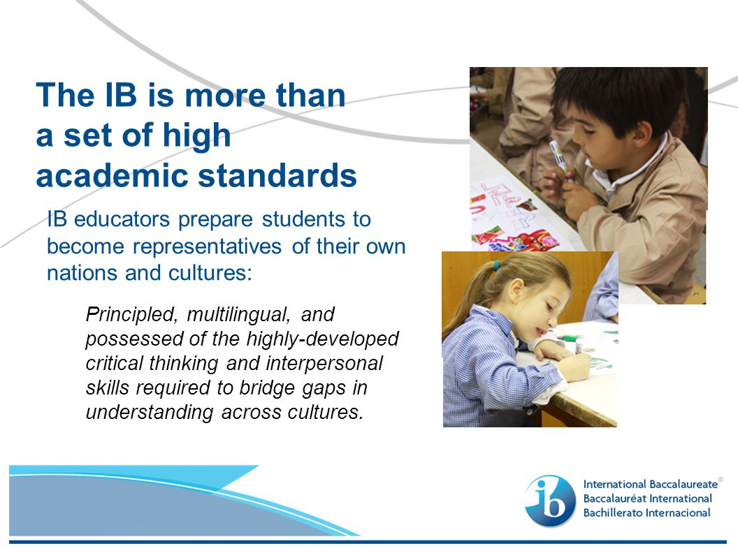IB educators prepare students to become representatives of their own nations and cultures: The IB is more than a set of high academic standards Principled, multilingual, and possessed of the highly-developed critical thinking and interpersonal skills required to bridge gaps in understanding across cultures.