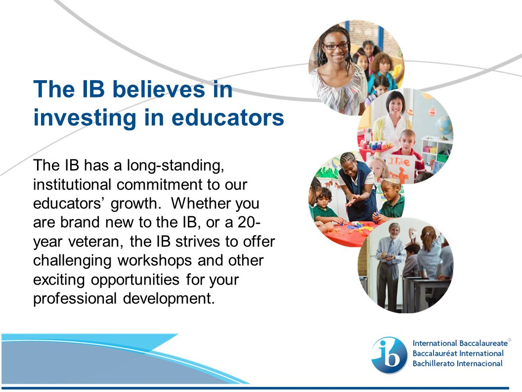 The IB has a long-standing, institutional commitment to our educators growth.