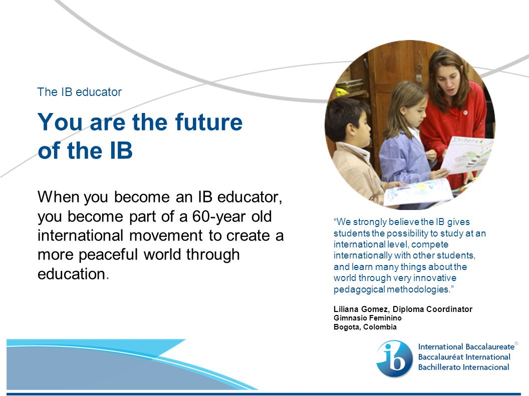 When you become an IB educator, you become part of a 60-year old international movement to create a more peaceful world through education.