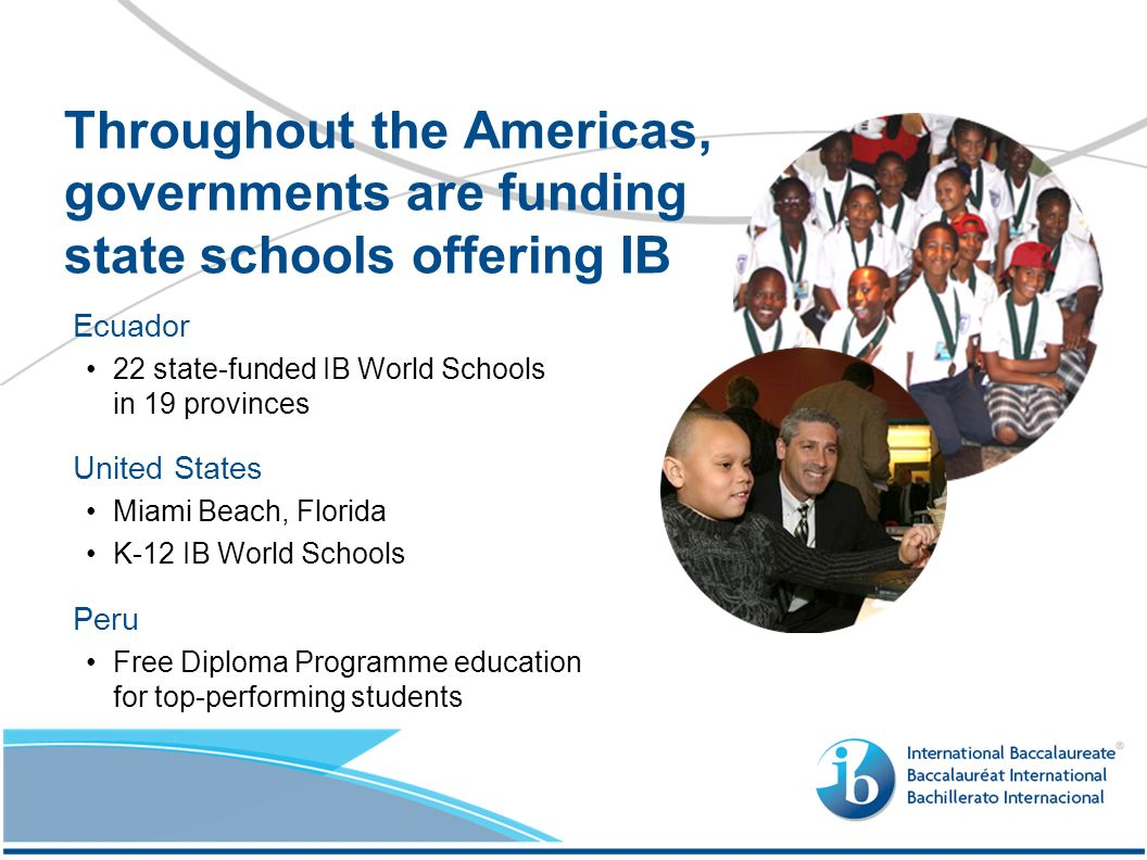 Ecuador 22 state-funded IB World Schools in 19 provinces United States Miami Beach, Florida K-12 IB World Schools Peru Free Diploma Programme education for top-performing students Throughout the Americas, governments are funding state schools offering IB