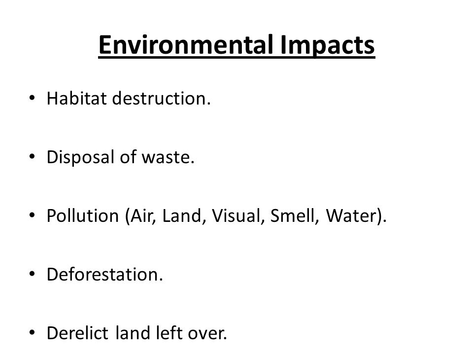 Environmental Impacts Habitat destruction. Disposal of waste.