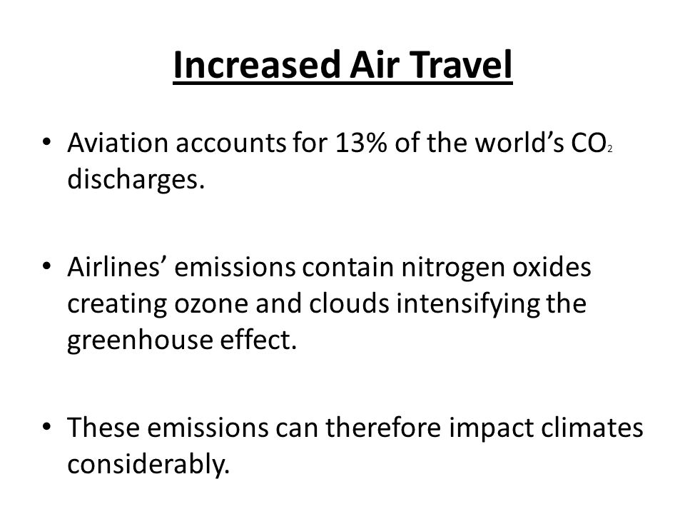 Increased Air Travel Aviation accounts for 13% of the worlds CO 2 discharges.