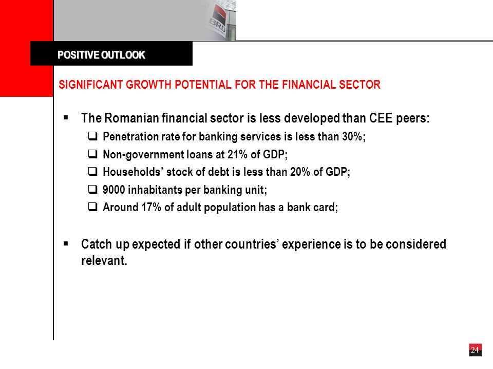 24 SIGNIFICANT GROWTH POTENTIAL FOR THE FINANCIAL SECTOR The Romanian financial sector is less developed than CEE peers: Penetration rate for banking services is less than 30%; Non-government loans at 21% of GDP; Households stock of debt is less than 20% of GDP; 9000 inhabitants per banking unit; Around 17% of adult population has a bank card; Catch up expected if other countries experience is to be considered relevant.