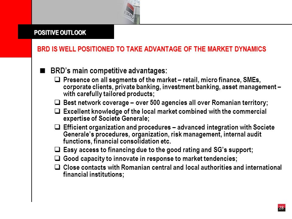 28 BRD IS WELL POSITIONED TO TAKE ADVANTAGE OF THE MARKET DYNAMICS POSITIVE OUTLOOK POSITIVE OUTLOOK BRDs main competitive advantages: Presence on all segments of the market – retail, micro finance, SMEs, corporate clients, private banking, investment banking, asset management – with carefully tailored products; Best network coverage – over 500 agencies all over Romanian territory; Excellent knowledge of the local market combined with the commercial expertise of Societe Generale; Efficient organization and procedures – advanced integration with Societe Generales procedures, organization, risk management, internal audit functions, financial consolidation etc.