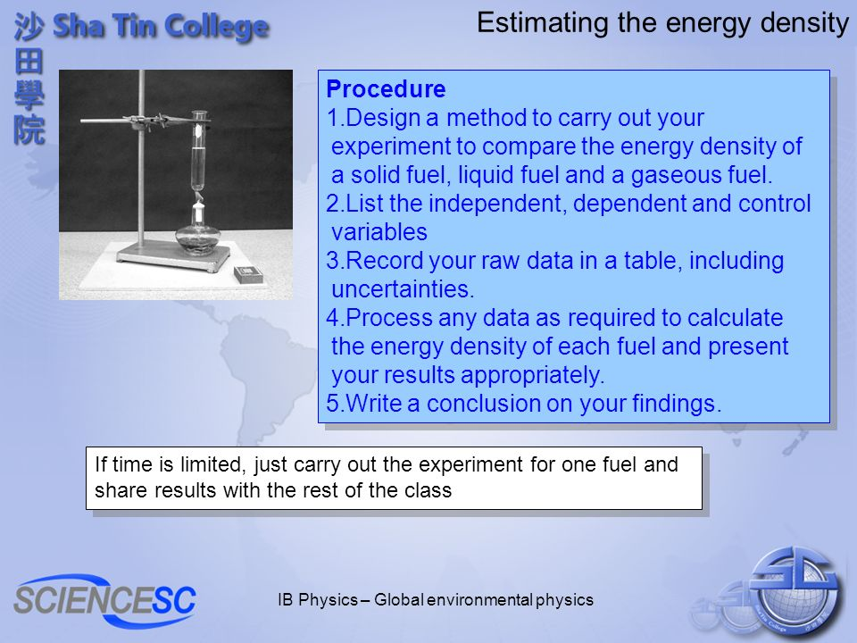 IB Physics – Global environmental physics Estimating the energy density Procedure 1.Design a method to carry out your experiment to compare the energy density of a solid fuel, liquid fuel and a gaseous fuel.