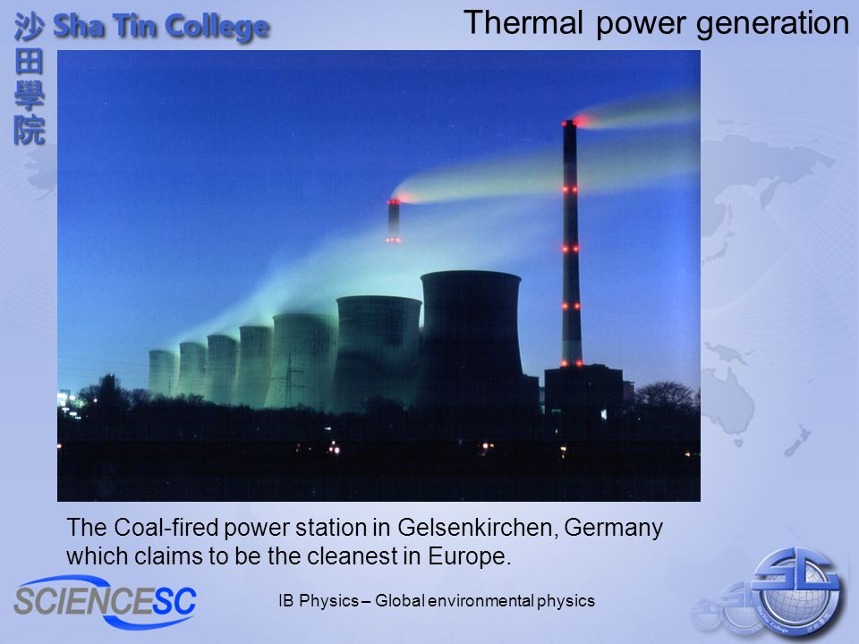 IB Physics – Global environmental physics Thermal power generation The Coal-fired power station in Gelsenkirchen, Germany which claims to be the cleanest in Europe.