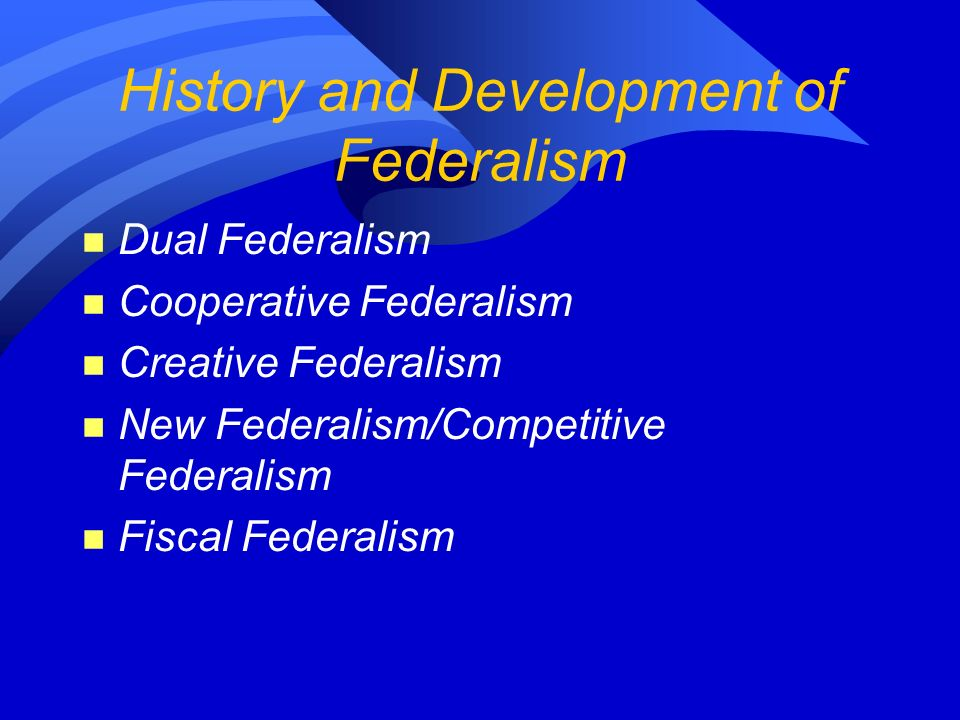 History and Development of Federalism n Dual Federalism n Cooperative Federalism n Creative Federalism n New Federalism/Competitive Federalism n Fiscal Federalism