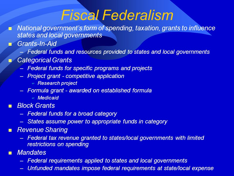 Fiscal Federalism n National governments form of spending, taxation, grants to influence states and local governments n Grants-In-Aid –Federal funds and resources provided to states and local governments n Categorical Grants –Federal funds for specific programs and projects –Project grant - competitive application F Research project –Formula grant - awarded on established formula F Medicaid n Block Grants –Federal funds for a broad category –States assume power to appropriate funds in category n Revenue Sharing –Federal tax revenue granted to states/local governments with limited restrictions on spending n Mandates –Federal requirements applied to states and local governments –Unfunded mandates impose federal requirements at state/local expense