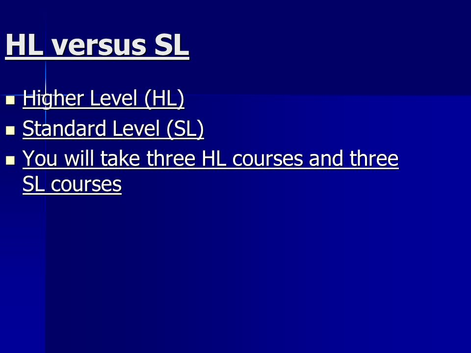 HL versus SL Higher Level (HL) Higher Level (HL) Standard Level (SL) Standard Level (SL) You will take three HL courses and three SL courses You will take three HL courses and three SL courses