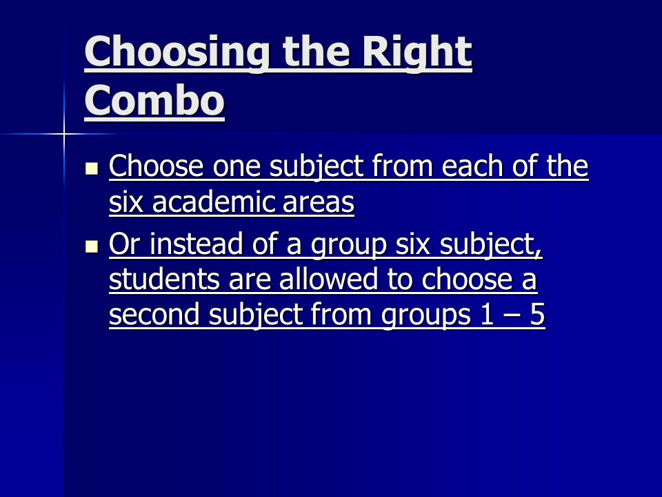 Choosing the Right Combo Choose one subject from each of the six academic areas Choose one subject from each of the six academic areas Or instead of a group six subject, students are allowed to choose a second subject from groups 1 – 5 Or instead of a group six subject, students are allowed to choose a second subject from groups 1 – 5