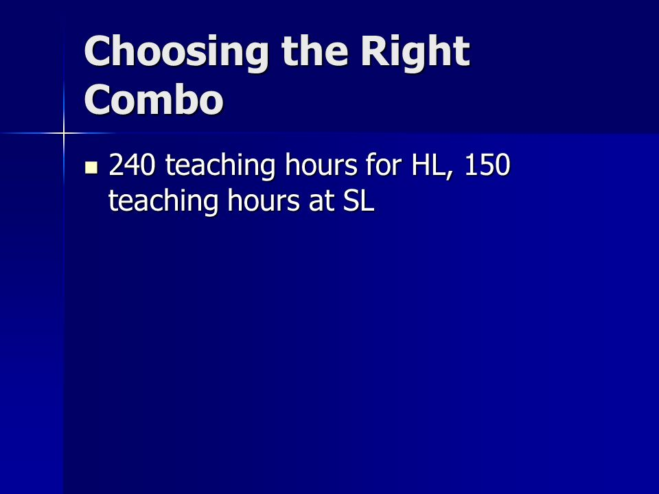 Choosing the Right Combo 240 teaching hours for HL, 150 teaching hours at SL 240 teaching hours for HL, 150 teaching hours at SL