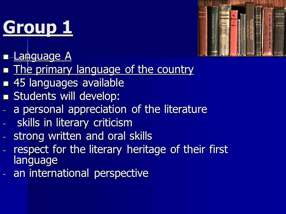 Group 1 Language A Language A The primary language of the country The primary language of the country 45 languages available 45 languages available Students will develop: Students will develop: - a personal appreciation of the literature - skills in literary criticism - strong written and oral skills - respect for the literary heritage of their first language - an international perspective