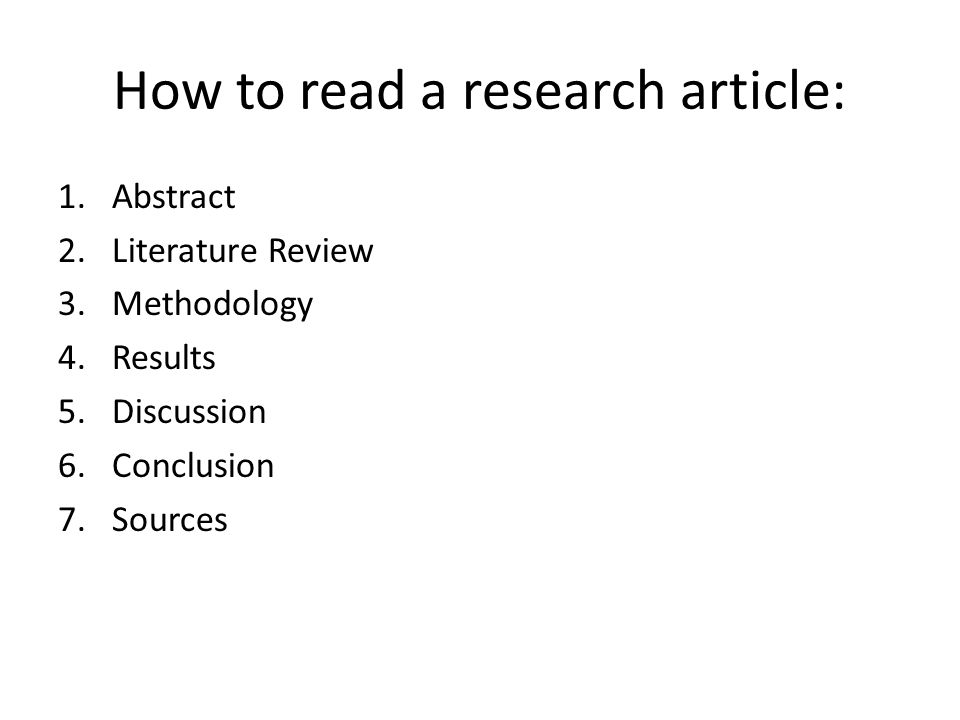 How to read a research article: 1.Abstract 2.Literature Review 3.Methodology 4.Results 5.Discussion 6.Conclusion 7.Sources