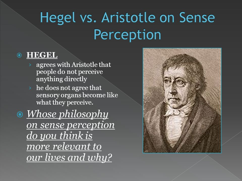 HEGEL agrees with Aristotle that people do not perceive anything directly he does not agree that sensory organs become like what they perceive.