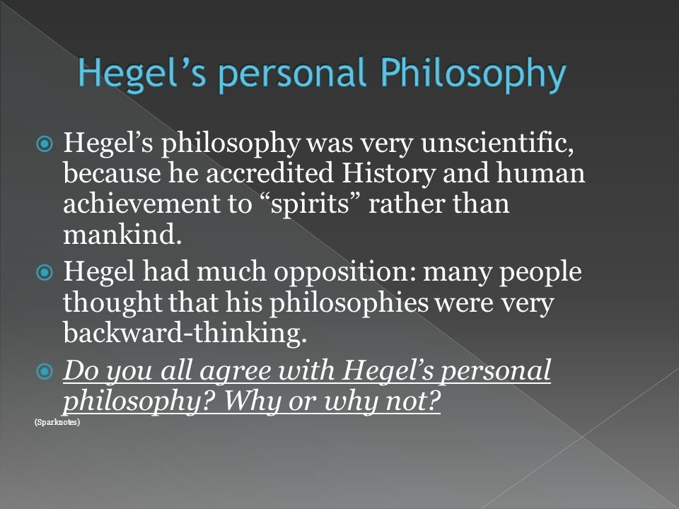 Hegels philosophy was very unscientific, because he accredited History and human achievement to spirits rather than mankind.
