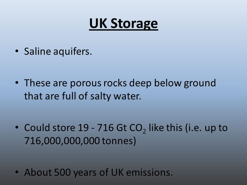 UK Storage Saline aquifers. These are porous rocks deep below ground that are full of salty water.