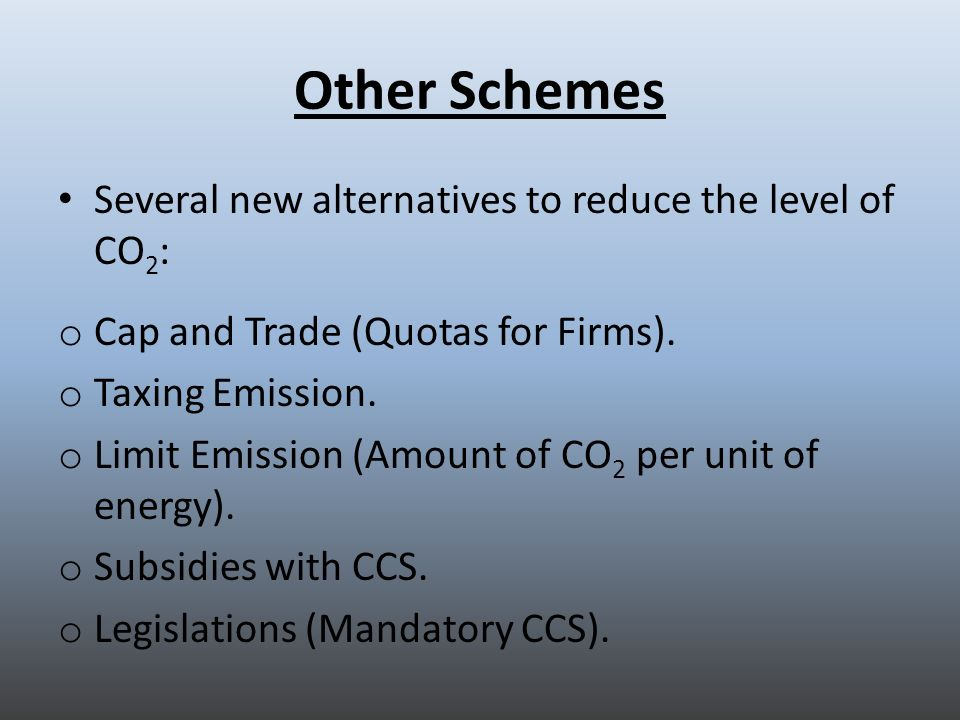 Other Schemes Several new alternatives to reduce the level of CO 2 : o Cap and Trade (Quotas for Firms).