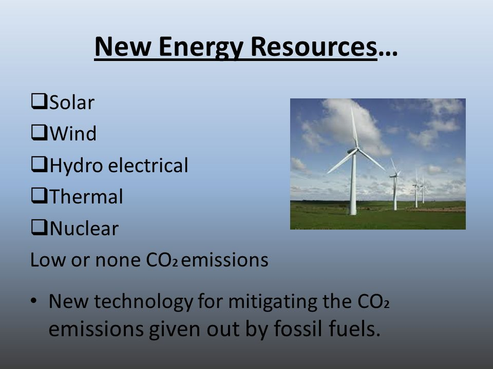 New Energy Resources… Solar Wind Hydro electrical Thermal Nuclear Low or none CO 2 emissions New technology for mitigating the CO 2 emissions given out by fossil fuels.