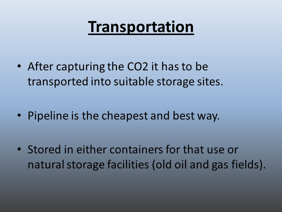 Transportation After capturing the CO2 it has to be transported into suitable storage sites.