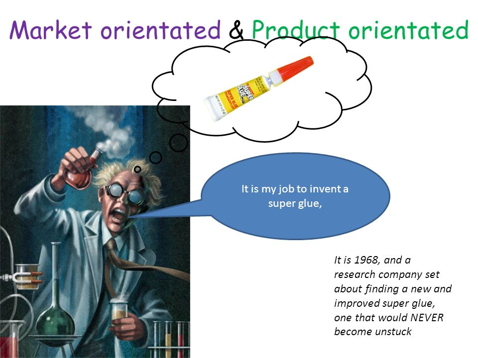 Market orientated & Product orientated It is 1968, and a research company set about finding a new and improved super glue, one that would NEVER become unstuck It is my job to invent a super glue,