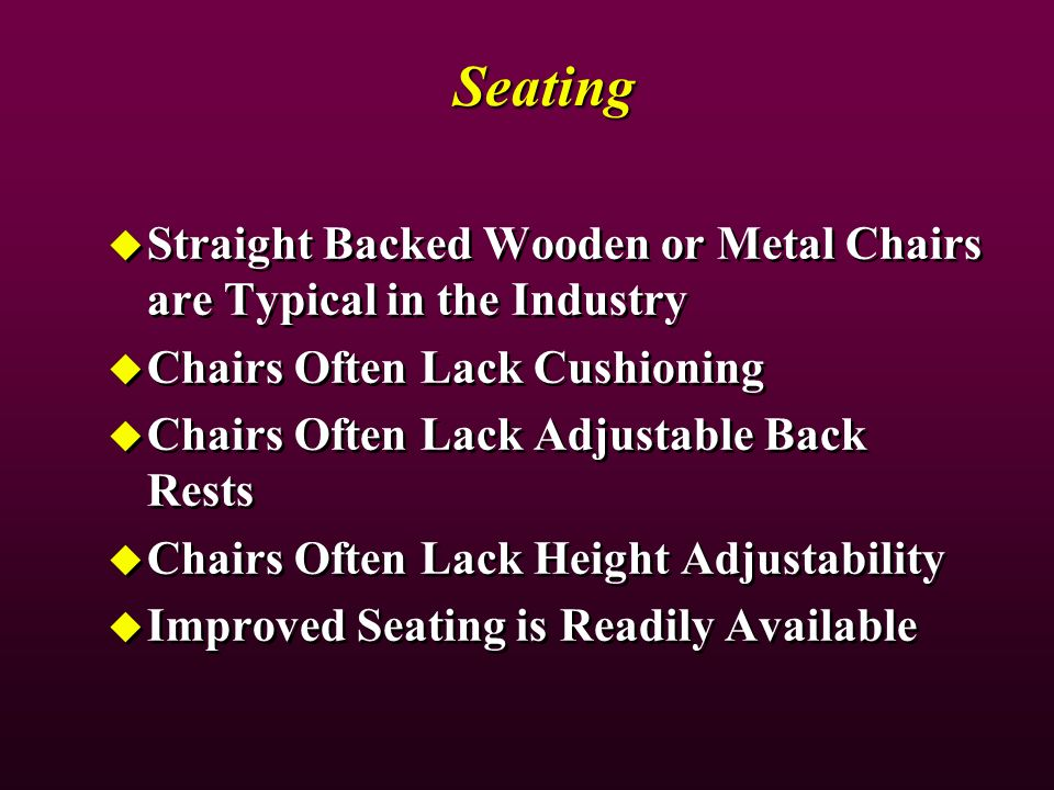 Seating Straight Backed Wooden or Metal Chairs are Typical in the Industry Chairs Often Lack Cushioning Chairs Often Lack Adjustable Back Rests Chairs Often Lack Height Adjustability Improved Seating is Readily Available Straight Backed Wooden or Metal Chairs are Typical in the Industry Chairs Often Lack Cushioning Chairs Often Lack Adjustable Back Rests Chairs Often Lack Height Adjustability Improved Seating is Readily Available