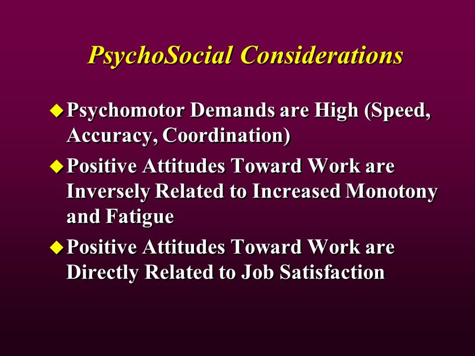 PsychoSocial Considerations Psychomotor Demands are High (Speed, Accuracy, Coordination) Positive Attitudes Toward Work are Inversely Related to Increased Monotony and Fatigue Positive Attitudes Toward Work are Directly Related to Job Satisfaction Psychomotor Demands are High (Speed, Accuracy, Coordination) Positive Attitudes Toward Work are Inversely Related to Increased Monotony and Fatigue Positive Attitudes Toward Work are Directly Related to Job Satisfaction